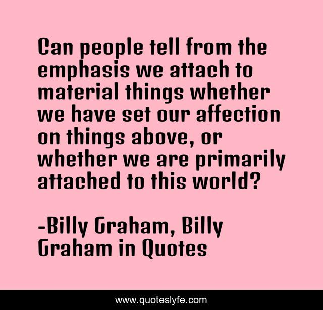 Can people tell from the emphasis we attach to material things whether we have set our affection on things above, or whether we are primarily attached to this world?