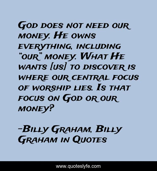 """God does not need our money. He owns everything, including """"our"""" money. What He wants [us] to discover is where our central focus of worship lies. Is that focus on God or our money?"""