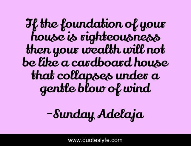 If the foundation of your house is righteousness then your wealth will not be like a cardboard house that collapses under a gentle blow of wind