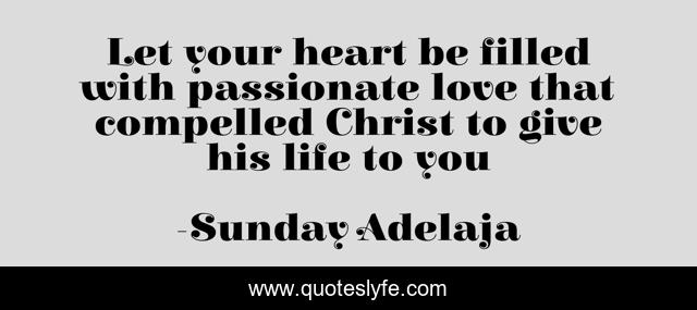 Let your heart be filled with passionate love that compelled Christ to give his life to you