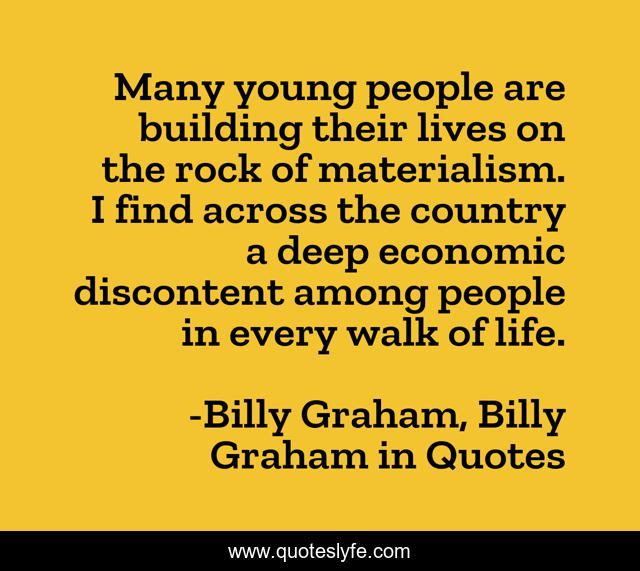 Many young people are building their lives on the rock of materialism. I find across the country a deep economic discontent among people in every walk of life.