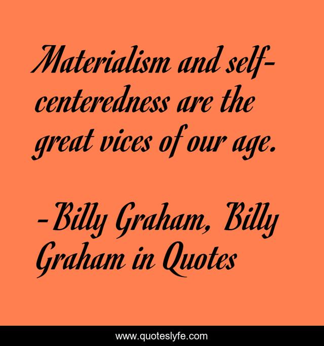 Materialism and self-centeredness are the great vices of our age.