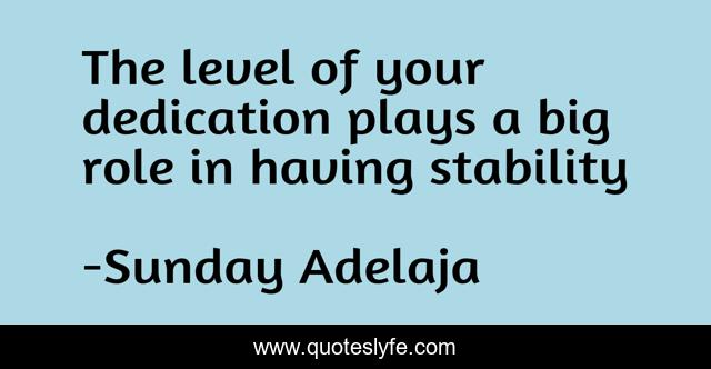 The level of your dedication plays a big role in having stability