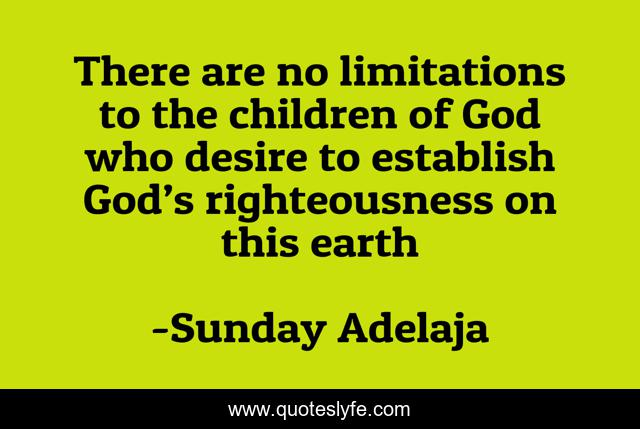 There are no limitations to the children of God who desire to establish God's righteousness on this earth