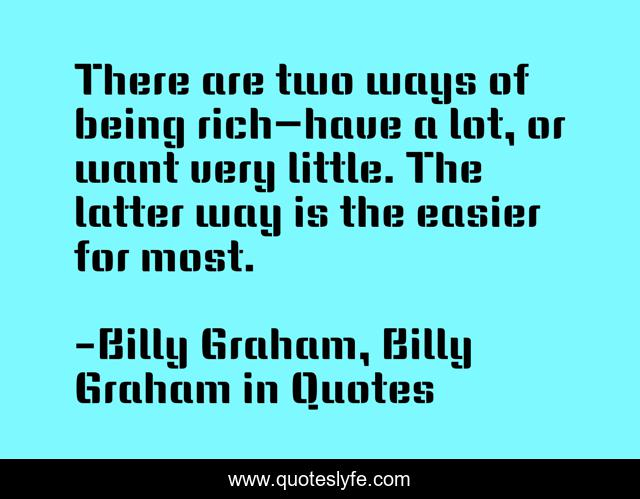 There are two ways of being rich—have a lot, or want very little. The latter way is the easier for most.