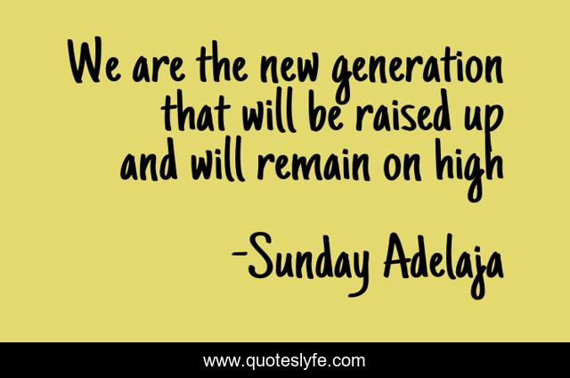 We are the new generation that will be raised up and will remain on high
