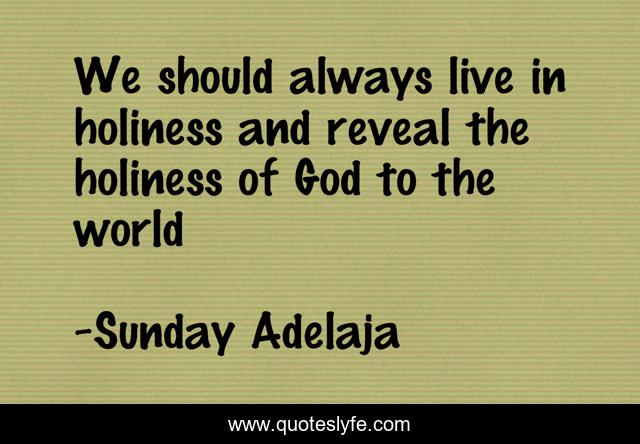 We should always live in holiness and reveal the holiness of God to the world