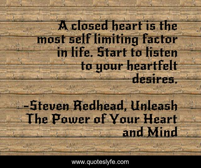 A closed heart is the most self limiting factor in life. Start to listen to your heartfelt desires.