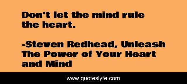 Don't let the mind rule the heart.