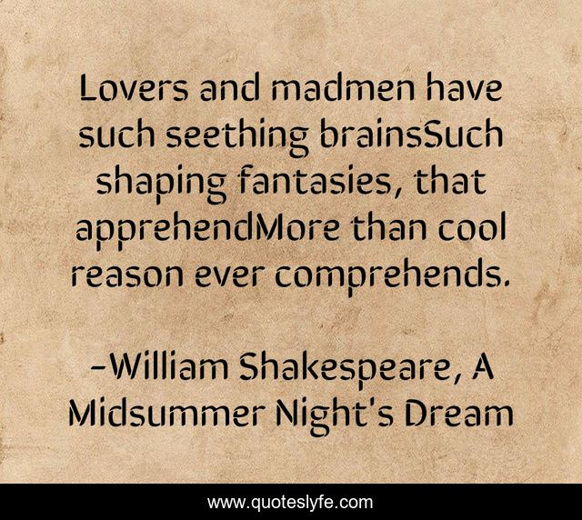 Lovers and madmen have such seething brainsSuch shaping fantasies, that apprehendMore than cool reason ever comprehends.