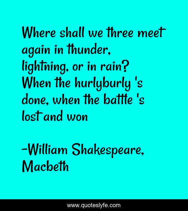 Where shall we three meet again in thunder, lightning, or in rain? When the hurlyburly 's done, when the battle 's lost and won