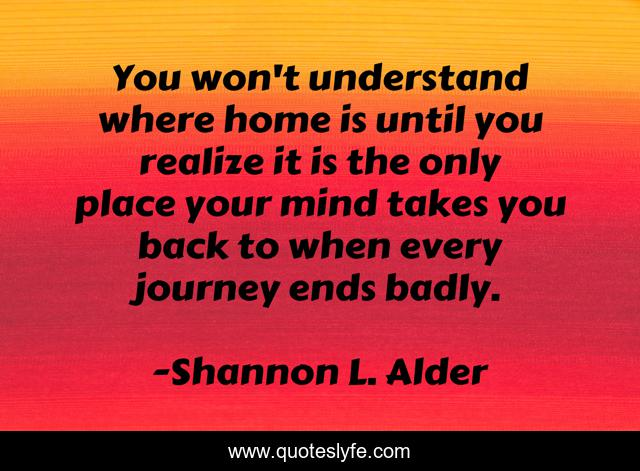 You won't understand where home is until you realize it is the only place your mind takes you back to when every journey ends badly.