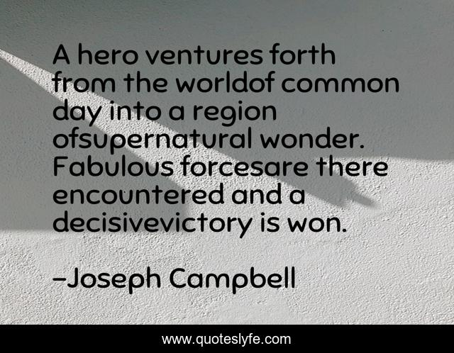 A hero ventures forth from the worldof common day into a region ofsupernatural wonder. Fabulous forcesare there encountered and a decisivevictory is won.
