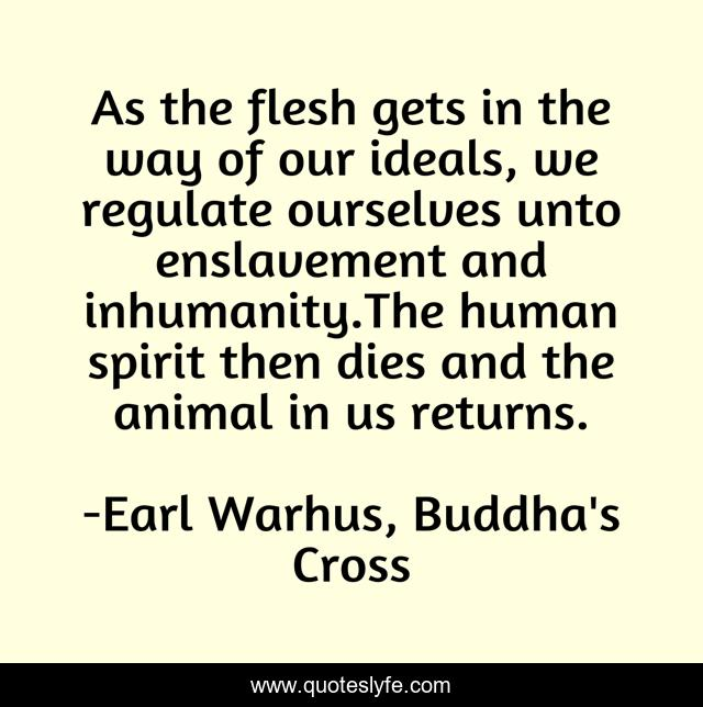 As the flesh gets in the way of our ideals, we regulate ourselves unto enslavement and inhumanity.The human spirit then dies and the animal in us returns.
