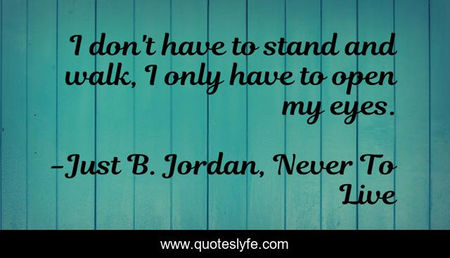 I don't have to stand and walk, I only have to open my eyes.