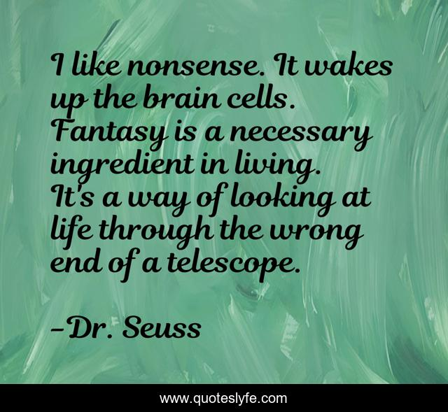 I like nonsense. It wakes up the brain cells. Fantasy is a necessary ingredient in living. It's a way of looking at life through the wrong end of a telescope.