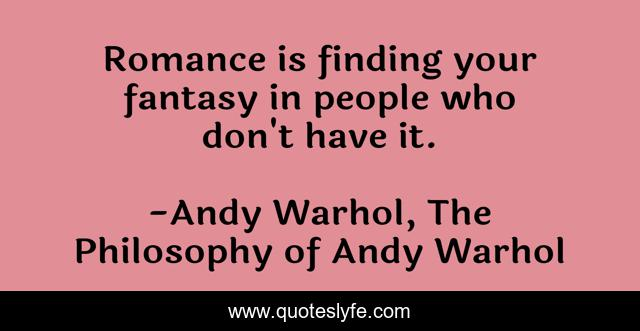 Romance is finding your fantasy in people who don't have it.
