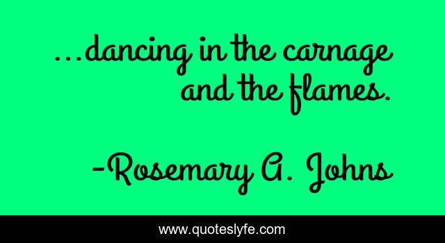…dancing in the carnage and the flames.