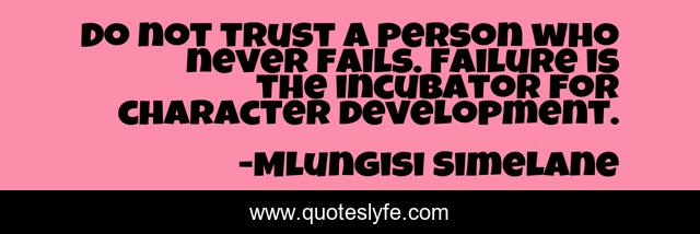 Do not trust a person who never fails. Failure is the incubator for character development.