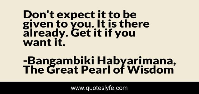 Don't expect it to be given to you. It is there already. Get it if you want it.