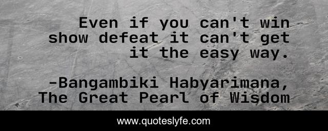 Even if you can't win show defeat it can't get it the easy way.