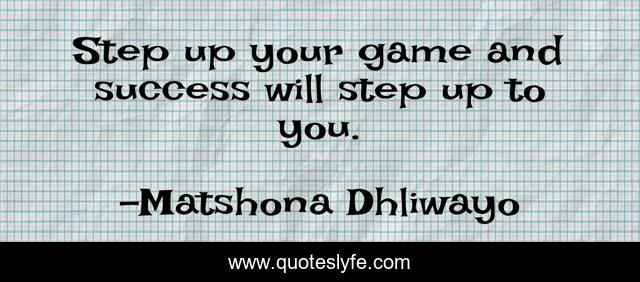 Step up your game and success will step up to you.