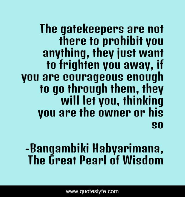 The gatekeepers are not there to prohibit you anything, they just want to frighten you away, if you are courageous enough to go through them, they will let you, thinking you are the owner or his so