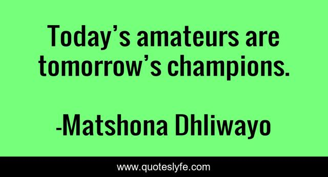 Today's amateurs are tomorrow's champions.