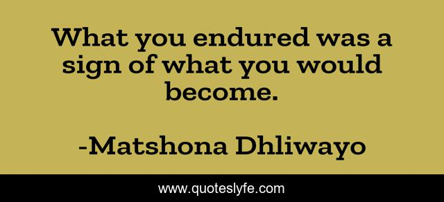 What you endured was a sign of what you would become.