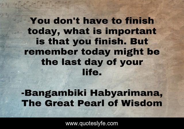You don't have to finish today, what is important is that you finish. But remember today might be the last day of your life.