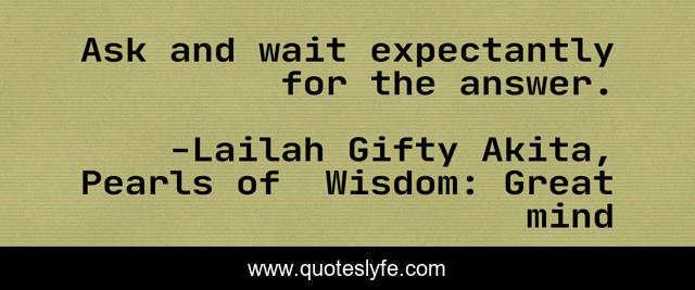 Ask and wait expectantly for the answer.