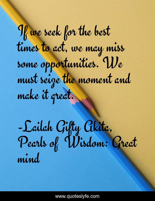If we seek for the best times to act, we may miss some opportunities. We must seize the moment and make it great.