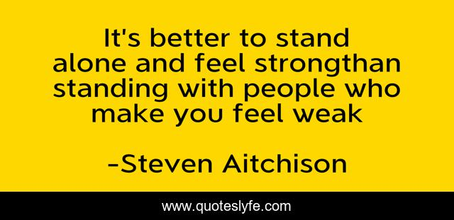 It's better to stand alone and feel strongthan standing with people who make you feel weak