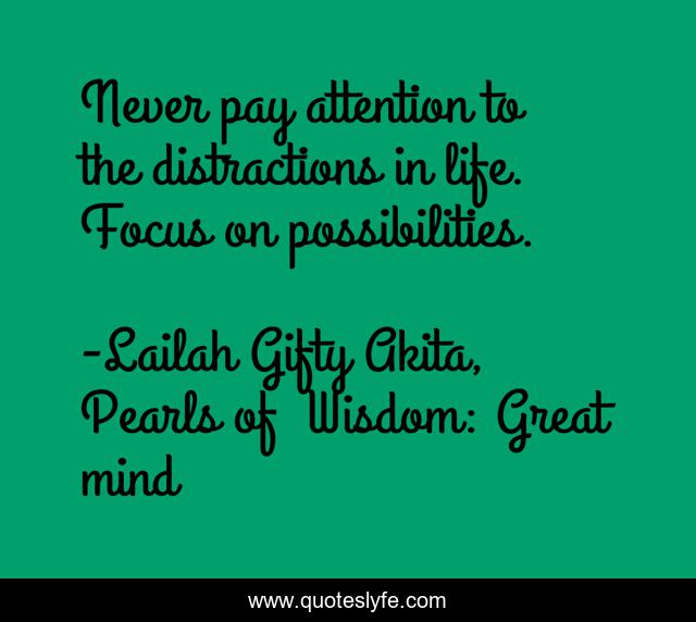 Never pay attention to the distractions in life. Focus on possibilities.