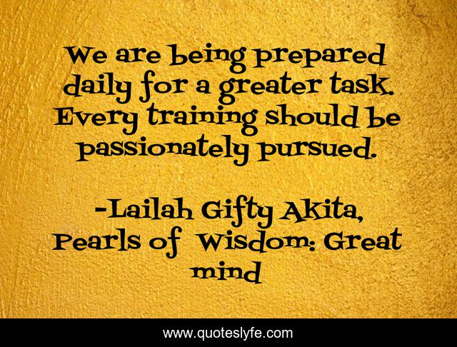 We are being prepared daily for a greater task. Every training should be passionately pursued.