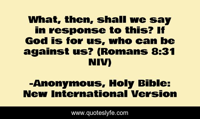 What, then, shall we say in response to this? If God is for us, who can be against us? (Romans 8:31 NIV)