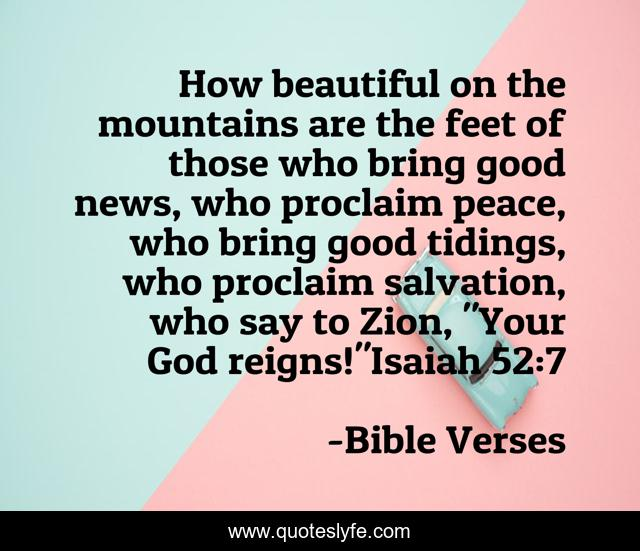 How beautiful on the mountains are the feet of those who bring good news, who proclaim peace, who bring good tidings, who proclaim salvation, who say to Zion,