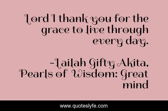 Lord I thank you for the grace to live through every day.