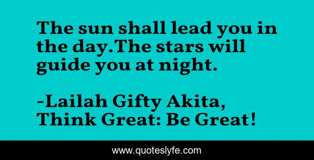 The sun shall lead you in the day.The stars will guide you at night.