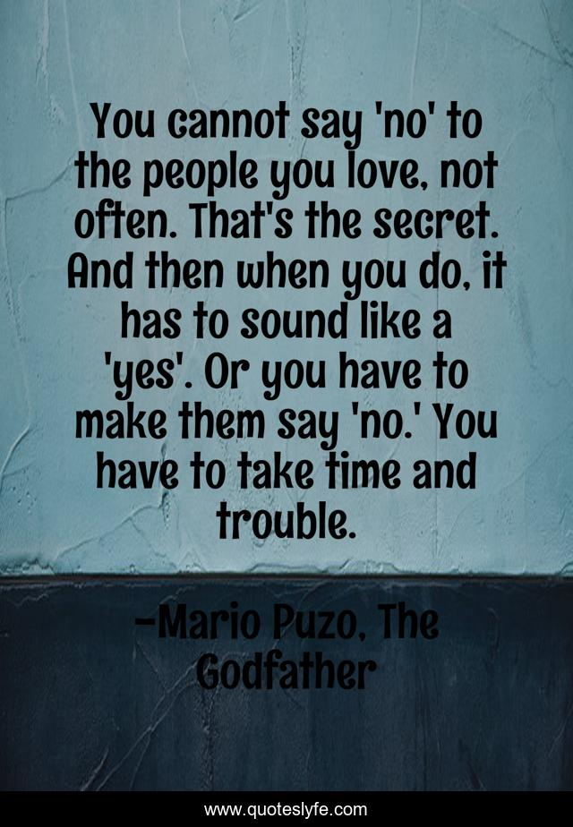 You cannot say 'no' to the people you love, not often. That's the secret. And then when you do, it has to sound like a 'yes'. Or you have to make them say 'no.' You have to take time and trouble.
