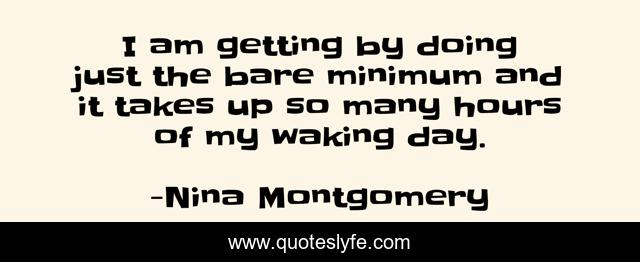 I am getting by doing just the bare minimum and it takes up so many hours of my waking day.