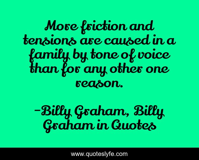 More friction and tensions are caused in a family by tone of voice than for any other one reason.