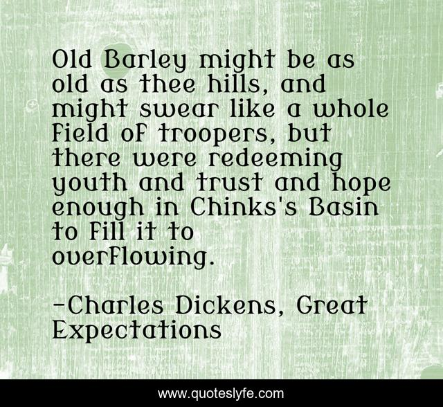Old Barley might be as old as thee hills, and might swear like a whole field of troopers, but there were redeeming youth and trust and hope enough in Chinks's Basin to fill it to overflowing.