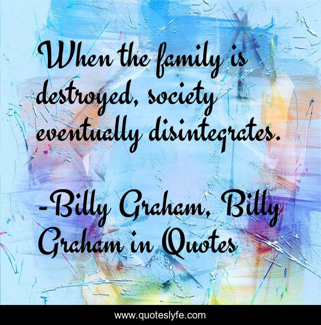 When the family is destroyed, society eventually disintegrates.