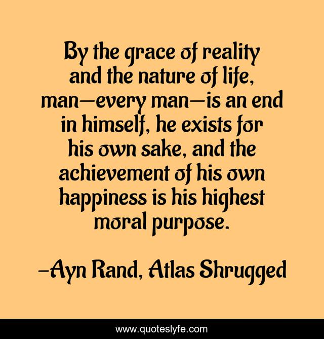 By the grace of reality and the nature of life, man—every man—is an end in himself, he exists for his own sake, and the achievement of his own happiness is his highest moral purpose.
