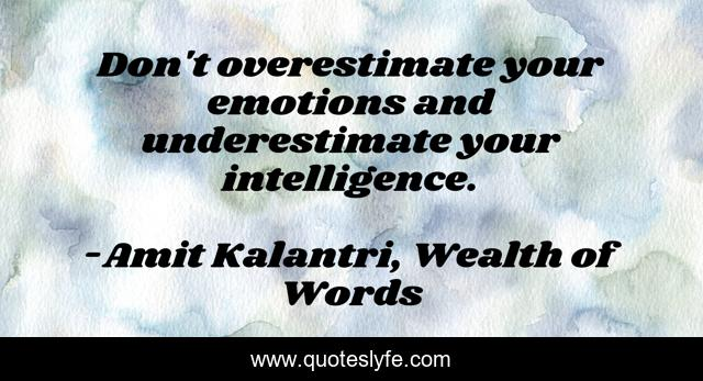Don't overestimate your emotions and underestimate your intelligence.