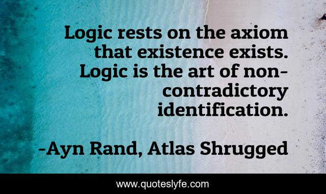 Logic rests on the axiom that existence exists. Logic is the art of non-contradictory identification.
