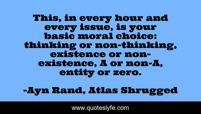 This, in every hour and every issue, is your basic moral choice: thinking or non-thinking, existence or non-existence, A or non-A, entity or zero.