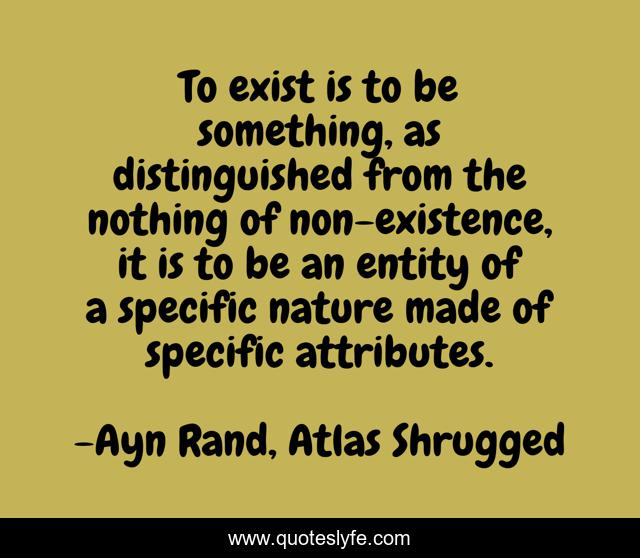 To exist is to be something, as distinguished from the nothing of non-existence, it is to be an entity of a specific nature made of specific attributes.