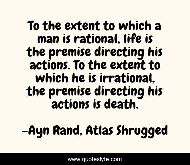 To the extent to which a man is rational, life is the premise directing his actions. To the extent to which he is irrational, the premise directing his actions is death.